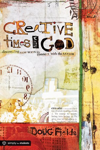 Creative Times With God: Discovering New Ways to Connect With the Savior (Simply for Students) - Doug Fields