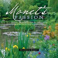 Monet's Passion: Ideas, Inspiration & Insights from the Painter's Gardens