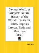 Savage World: A Complete Natural History of the World's Creatures, Fishes, Reptiles, Insects, Birds and Mammals