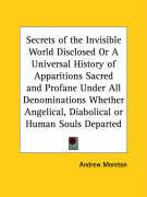 Secrets of the Invisible World Disclosed or a Universal History of Apparitions Sacred and Profane Under All Denominations Whether Angelical, Diabolica