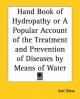 Hand Book of Hydropathy or a Popular Account of the Treatment and Prevention of Diseases by Means of Water