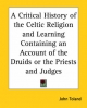 A Critical History of the Celtic Religion and Learning Containing an Account of the Druids or the Priests and Judges