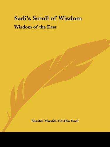 Sadi's Scroll of Wisdom: Wisdom of the East - Shaikh Muslih-ud-din Sadi