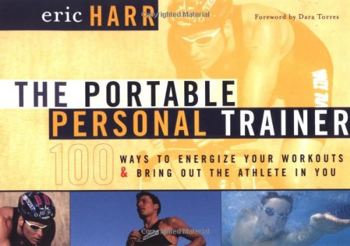 The Portable Personal Trainer: 100 Ways to Energize Your Workouts and Bring Out the Athlete in You - Eric Harr