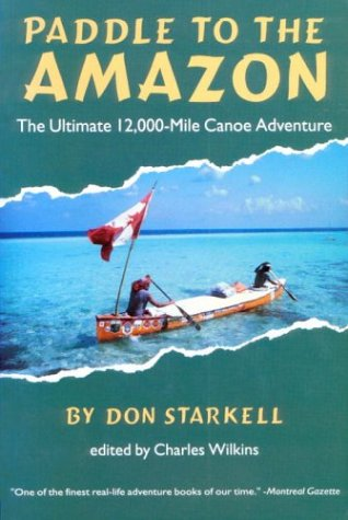 Paddle to the Amazon: The Ultimate 12,000-Mile Canoe Adventure - Don Starkell