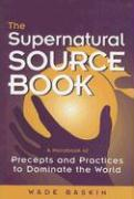 The Supernatural Source Book: A Handbook of Precepts and Practices to Dominate the World