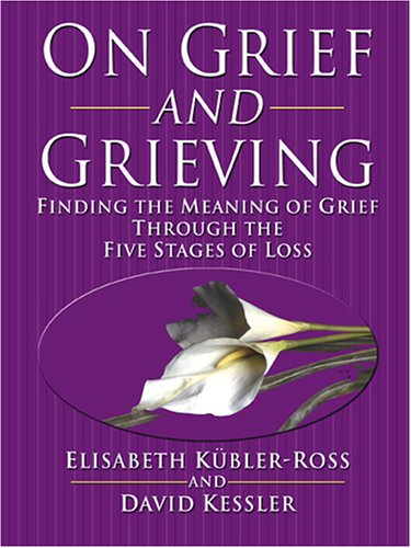 On Grief and Grieving: Finding the Meaning of Grief Through the Five Stages of Loss - Elisabeth Kubler-Ross; David Kessler