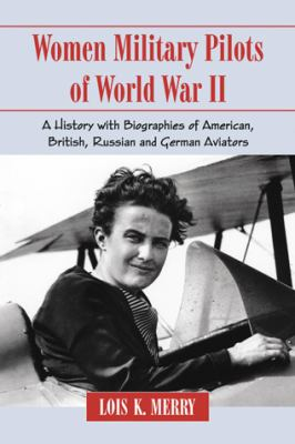 Women Military Pilots of World War II : A History with Biographies of American, British, Russian and German Aviators - Lois K. Merry