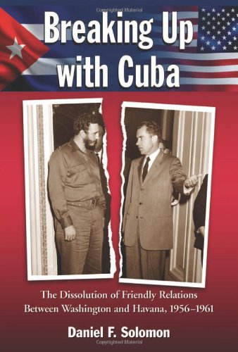 Breaking Up with Cuba: The Dissolution of Friendly Relations Between Washington and Havana, 1956-1961 - Daniel F. Solomon