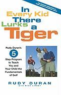 In Every Kid There Lurks a Tiger: Rudy Duran's 5-Step Program to Teach You and Your Child the Fundamentals of Golf