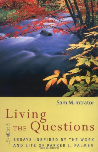 Living the Questions: Essays Inspired by the Work and Life of Parker J. Palmer - Sam M. Intrator