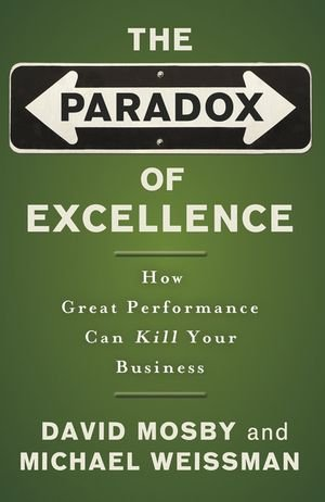 The Paradox of Excellence: How Great Performance Can Kill Your Business - David Mosby, Michael Weissman