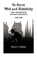 To Serve Well and Faithfully: Labor and Indentured Servants in Pennsylvania, 1682-1800
