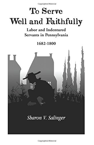To Serve Well and Faithfully : Labor and Indentured Servants in Pennsylvania, 1682-1800 - Sharon V. Salinger