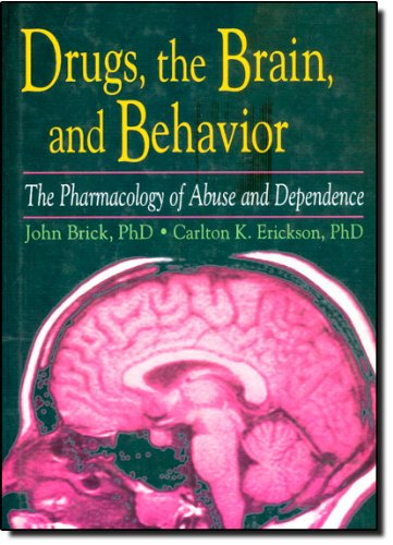 Drugs, the Brain, and Behavior: The Pharmacology of Abuse and Dependence (Haworth Therapy for the Addictive Disorders) - John Brick; Carlton Erickson