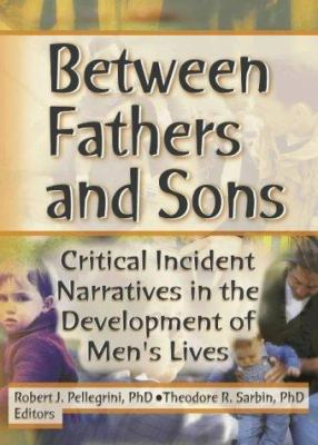 Between Fathers and Sons : Critical Incident Narratives in the Development of Men's Lives - Theodore R. Sarbin; Robert J. Pellegrini