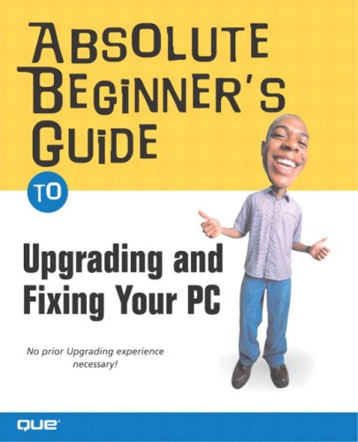 Absolute Beginner's Guide to Upgrading and Fixing Your PC - Michael Miller