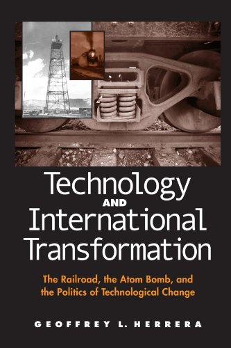 Technology and International Transformation: The Railroad, the Atom Bomb, and the Politics of Technological Change (Suny Series in Global Po - Geoffrey L. Herrera