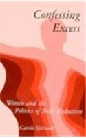 Confessing Excess: Women and the Politics of Body Reduction (Suny Series in Gender and Society) - Carole Spitzack