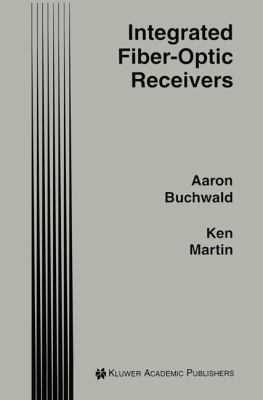 Integrated Fiber-Optic Receivers - Kenneth W. Martin; Aaron Buchwald