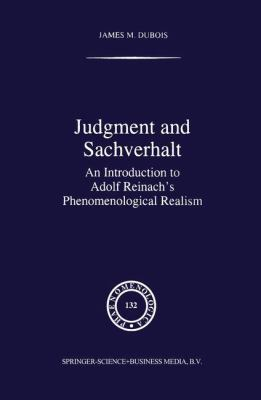 Judgment and Sachverhalt : An Introduction to Adolf Reinach's Phenomenological Realism - James M. DuBois