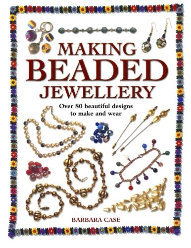 Making Beaded Jewellery: Over 80 Beautiful Designs to Make and Wear - Barbara Case