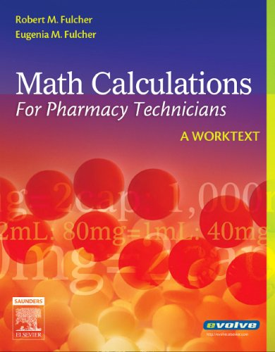 Math Calculations for Pharmacy Technicians: A Worktext, 1e - Robert M. Fulcher BS Chem BSPh RPh; Eugenia M. Fulcher BSN MEd EdD RN CMA (AAMA)