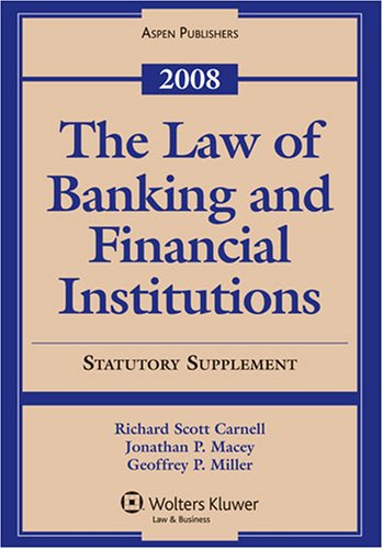 The Law of Banking and Financial Institutions  2008, Statutory Supplement - Jonathan R. Macey; Geoffrey P. Miller; Richard Scott Carnell