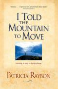 I Told the Mountain to Move: Learning to Pray So Things Change