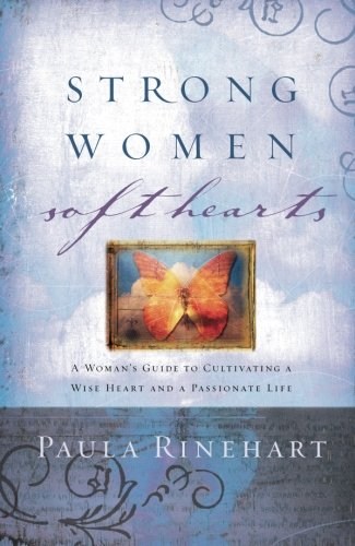 Strong Women, Soft Hearts: A Woman's Guide to Cultivating a Wise Heart and a Passionate Life - Paula Rinehart