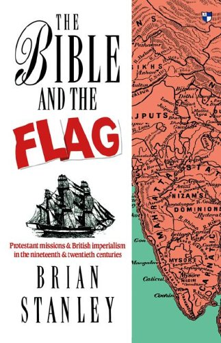 The Bible and the Flag: Protestant Mission and British Imperialism in the 19th and 20th Centuries - Brian Stanley