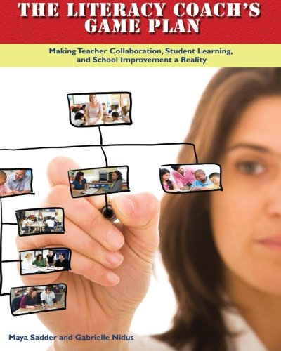 The Literacy Coach's Game Plan: Making Teacher Collaboration, Student Learning, and School Improvement a Reality - Gabrielle Nidus; Maya Sadder