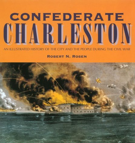 Confederate Charleston: An Illustrated History of the City and the People During the Civil War - Robert N. Rosen