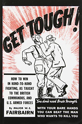 Get Tough! How to Win in Hand-to-Hand Fighting, as Taught to the British Commandos, and the U.S. Armed Forces - W. E. Fairbairn