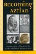 Becoming Aztlan: Mesoamerican Ingluence in the Greater Southwest, A.D 1200-1500