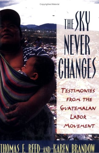 The Sky Never Changes: Testimonies from the Guatemalan Labor Movement (Cornell International Industrial and Labor Relations Report) - Thomas F. Reed; Karen Brandow