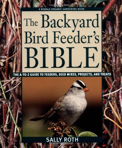 The Backyard Bird Feeder's Bible: The A-to-Z Guide To Feeders, Seed Mixes, Projects, And Treats - Sally Roth