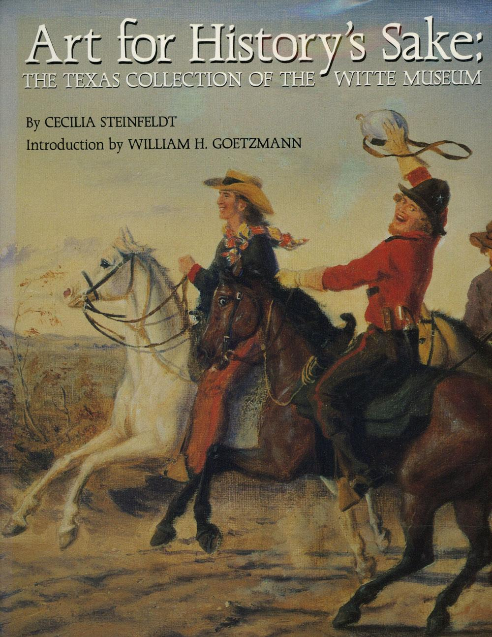 Art for History's Sake: The Texas Collection of the Witte Museum - Steinfeldt, Cecilia; William H. Goetzmann, intro