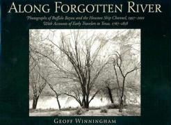Along Forgotten River: Photographs of Buffalo Bayou and the Houston Ship Channel, 19972001, with Accounts of Early Travelers to Texas, 176718