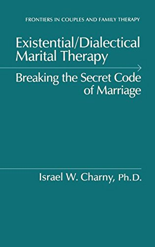 Existential/Dialectical Marital Therapy: Breaking The Secret Code Of Marriage (Frontiers in Couples and Family Therapy) - Israel W. Charny