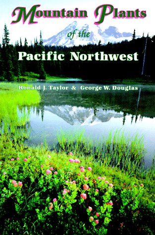 Mountain Plants of the Pacific Northwest: A Field Guide to Washington, Western British Columbia, and Southeastern Alaska - Ronald J. Taylor