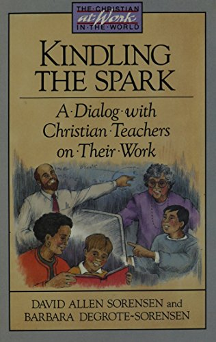 Kindling the Spark: A Dialog With Christian Teachers on Their Work (Christian at Work in the World) - David Allen Sorensen; Barbara Degrote Sorensen