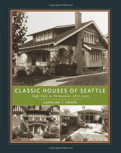 Classic Houses of Seattle: High Style to Vernacular, 1870-1950 (The Classic Houses Series) - Caroline T. Swope