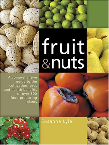 Fruit and Nuts: A Comprehensive Guide to the Cultivation, Uses and Health Benefits of over 300 Food-Producing Plants - Susanna Lyle