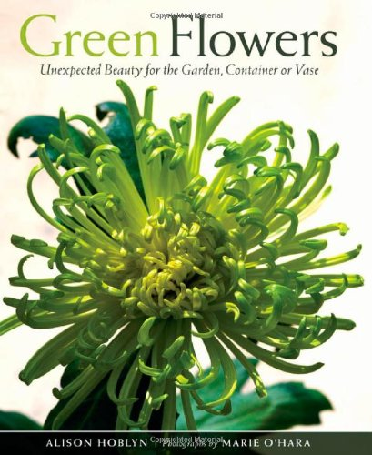 Green Flowers: Unexpected Beauty for the Garden, Container or Vase - Alison Hoblyn