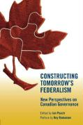 Constructing Tomorrow's Federalism: New Perspectives on Canadian Governance
