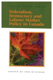 Federalism, Democracy and Labour Market Policy in Canada (Queen's Policy Studies Series) - Tom McIntosh