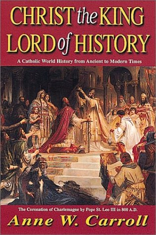 Christ The King Lord Of History: A Catholic World History from Ancient to Modern Times - Dr Anne W. Carroll