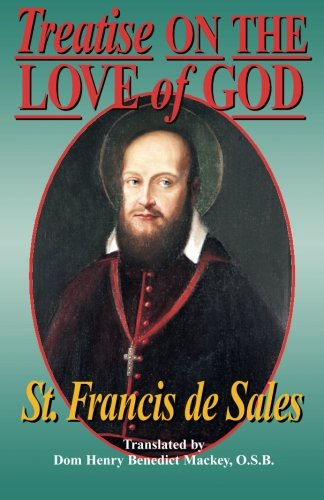 Treatise On the Love of God: Masterful combination of theological principles and practical application regarding divine love. - St. Francis de Sales; Henry Benedit Mackey