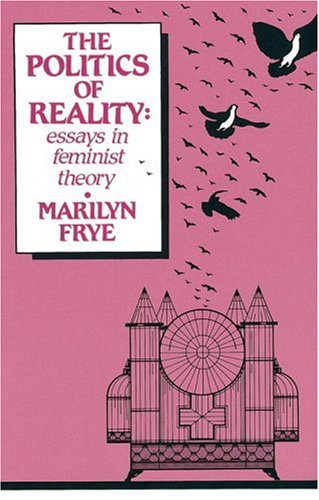 Politics of Reality: Essays in Feminist Theory - Marilyn Frye